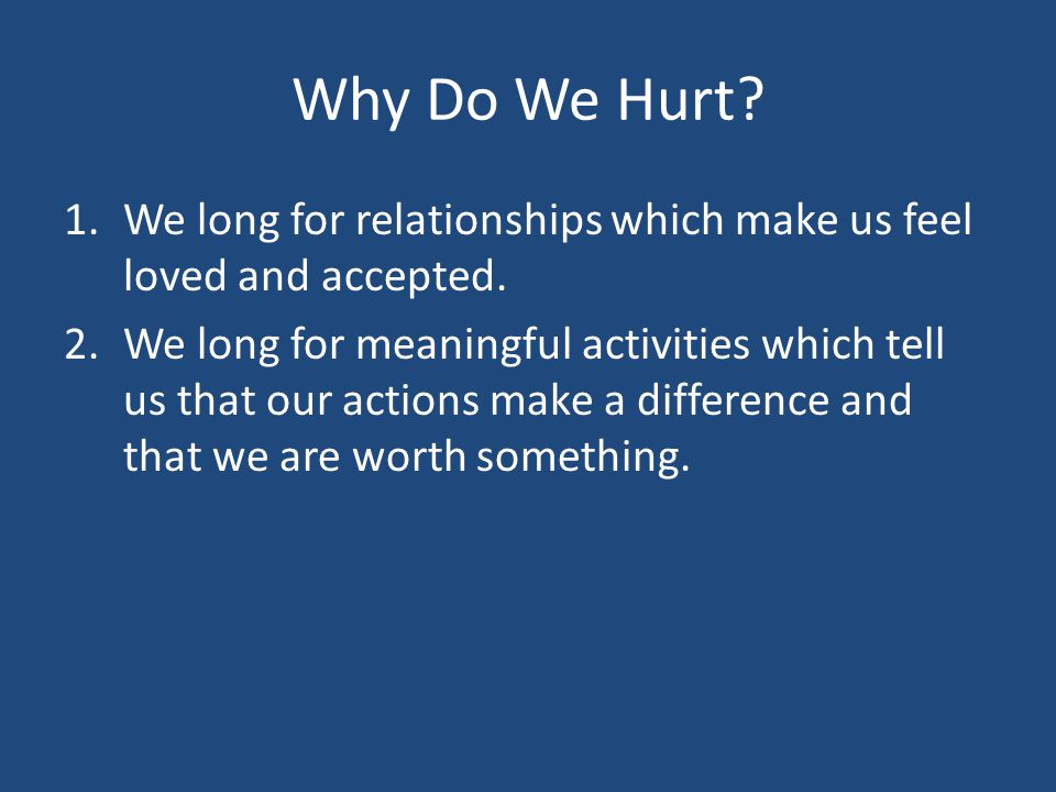 Why Do We Hurt We long for relationships which make us feel loved and accepted.