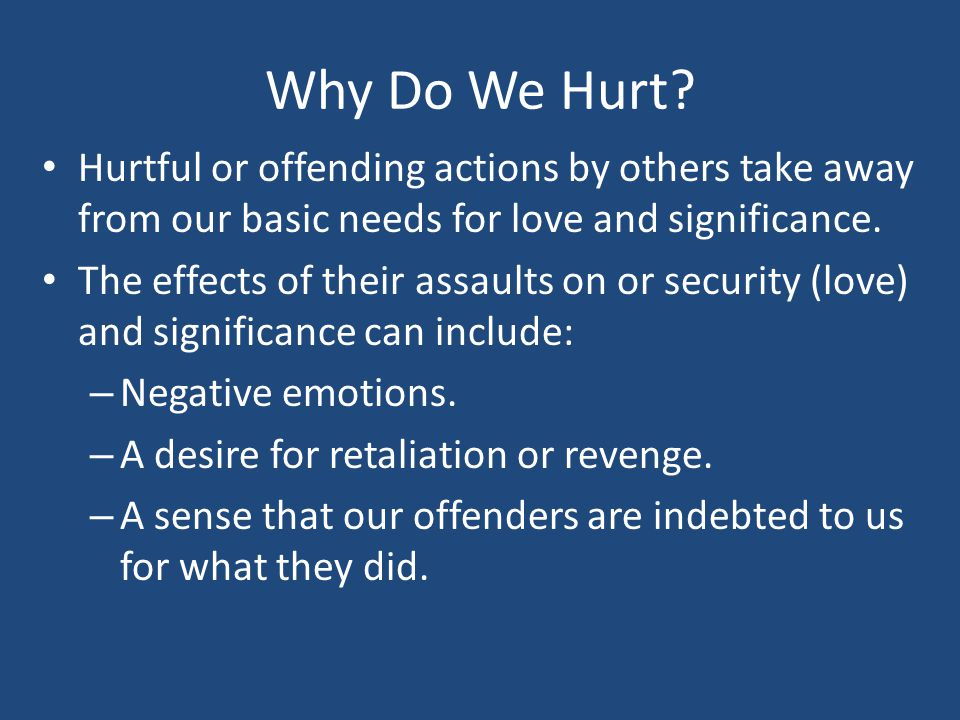 Why Do We Hurt Hurtful or offending actions by others take away from our basic needs for love and significance.