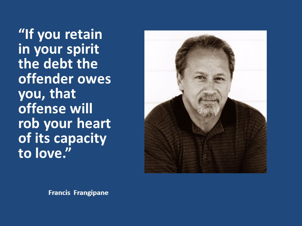 If you retain in your spirit the debt the offender owes you, that offense will rob your heart of its capacity to love.