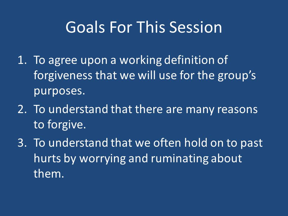 Goals For This Session To agree upon a working definition of forgiveness that we will use for the group's purposes.