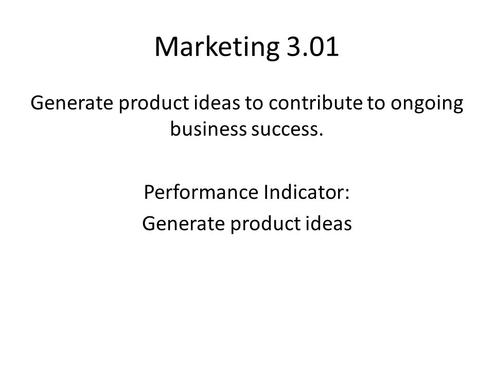 Marketing 3.01 Generate product ideas to contribute to ongoing business success. Performance Indicator: