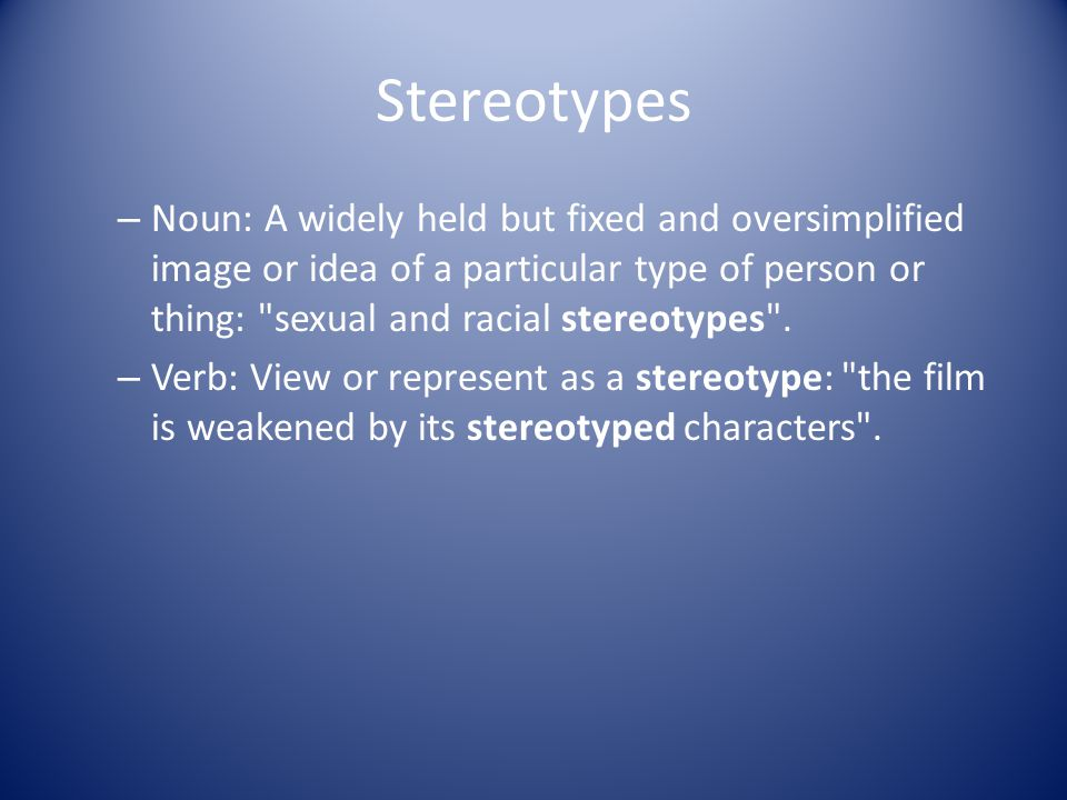 Stereotypes Noun: A widely held but fixed and oversimplified image or idea of a particular type of person or thing: sexual and racial stereotypes .
