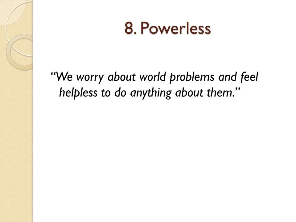 8. Powerless We worry about world problems and feel helpless to do anything about them.