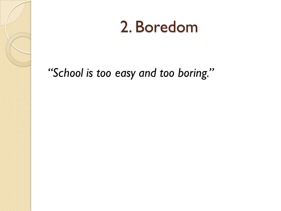 2. Boredom School is too easy and too boring.