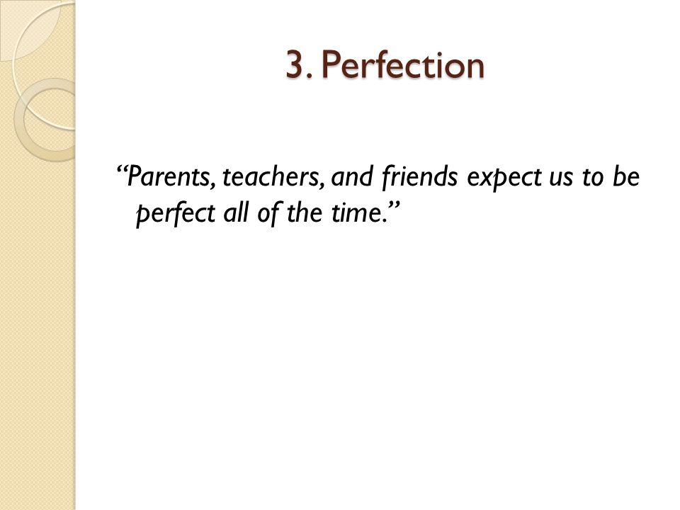 3. Perfection Parents, teachers, and friends expect us to be perfect all of the time.