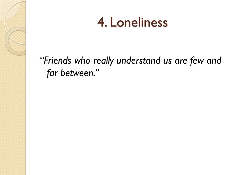 4. Loneliness Friends who really understand us are few and far between.