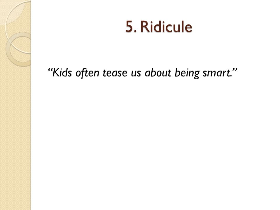 5. Ridicule Kids often tease us about being smart.