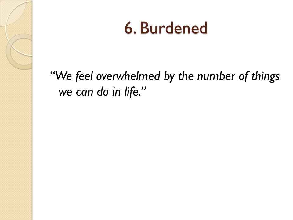 6. Burdened We feel overwhelmed by the number of things we can do in life.