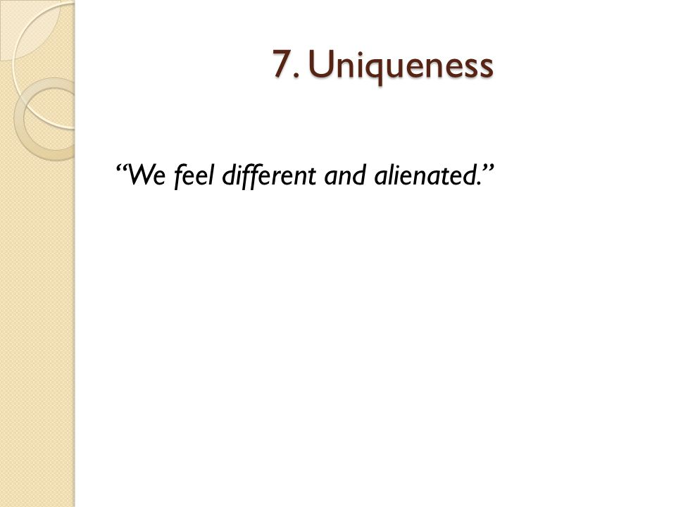 7. Uniqueness We feel different and alienated.