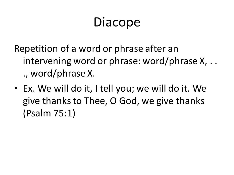 Diacope Repetition of a word or phrase after an intervening word or phrase: word/phrase X, . . ., word/phrase X.