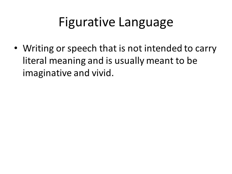 Figurative Language Writing or speech that is not intended to carry literal meaning and is usually meant to be imaginative and vivid.