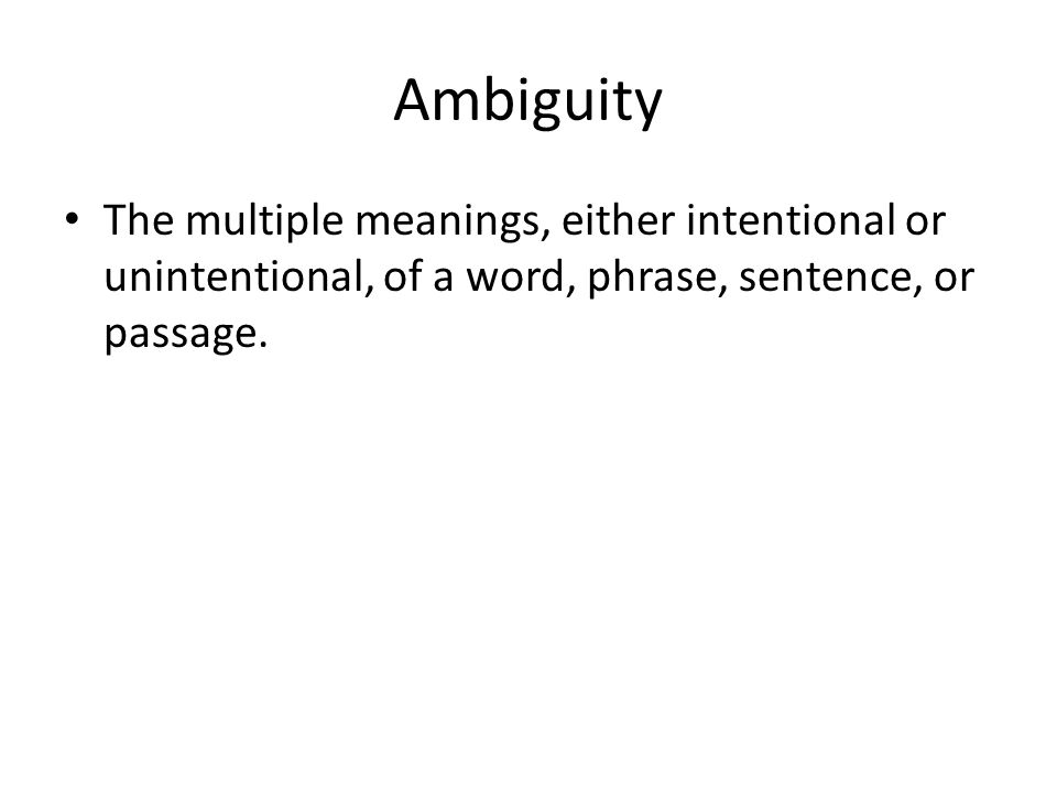 Ambiguity The multiple meanings, either intentional or unintentional, of a word, phrase, sentence, or passage.