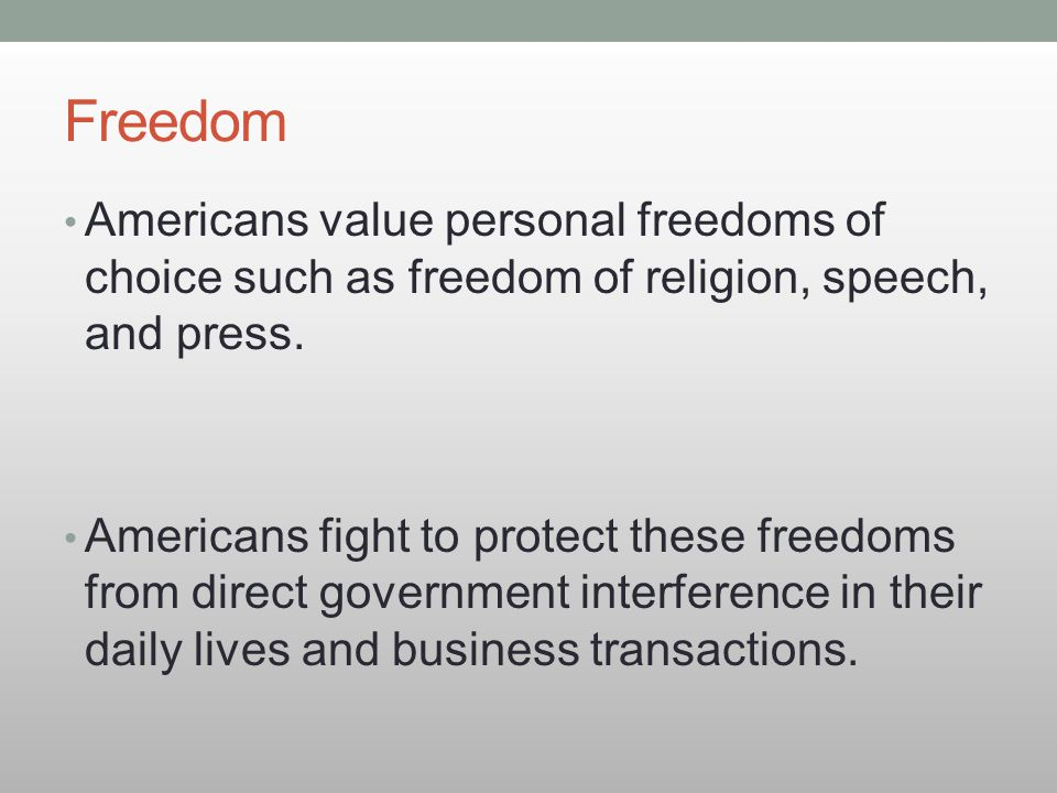 Freedom Americans value personal freedoms of choice such as freedom of religion, speech, and press.