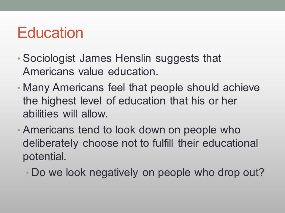 Education Sociologist James Henslin suggests that Americans value education.