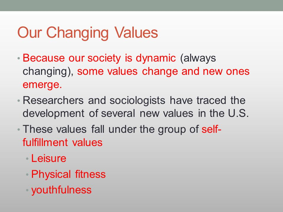Our Changing Values Because our society is dynamic (always changing), some values change and new ones emerge.
