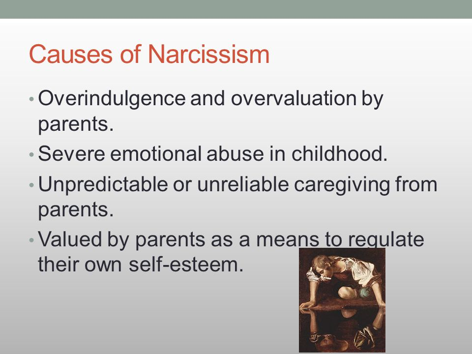 Causes of Narcissism Overindulgence and overvaluation by parents.