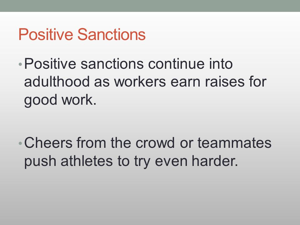 Positive Sanctions Positive sanctions continue into adulthood as workers earn raises for good work.