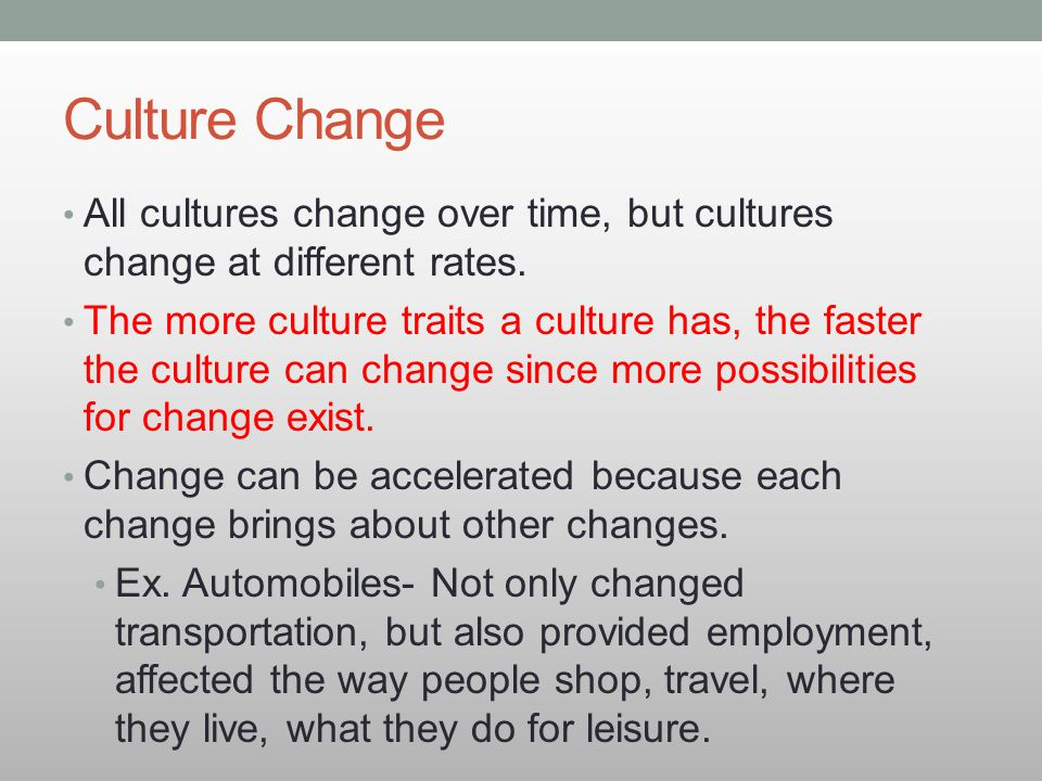 Culture Change All cultures change over time, but cultures change at different rates.
