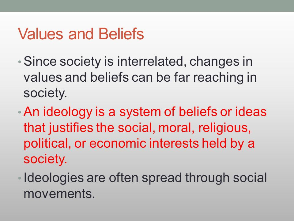 Values and Beliefs Since society is interrelated, changes in values and beliefs can be far reaching in society.