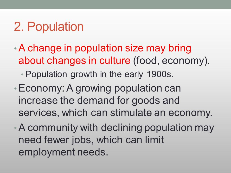 2. Population A change in population size may bring about changes in culture (food, economy). Population growth in the early 1900s.
