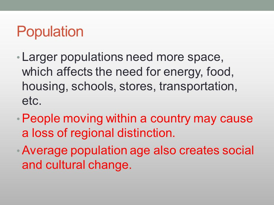 Population Larger populations need more space, which affects the need for energy, food, housing, schools, stores, transportation, etc.