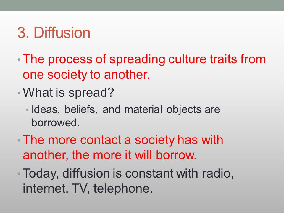 3. Diffusion The process of spreading culture traits from one society to another. What is spread