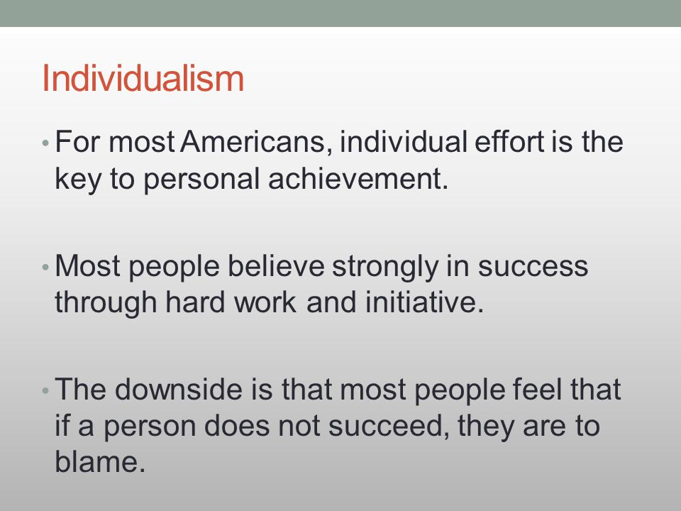 Individualism For most Americans, individual effort is the key to personal achievement.