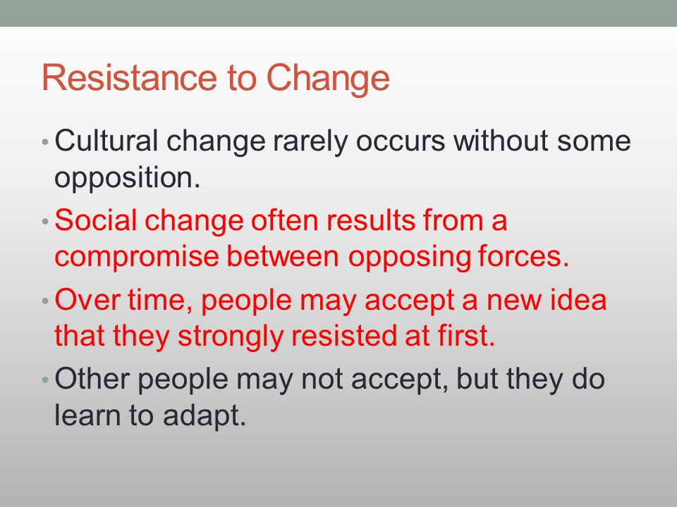 Resistance to Change Cultural change rarely occurs without some opposition. Social change often results from a compromise between opposing forces.