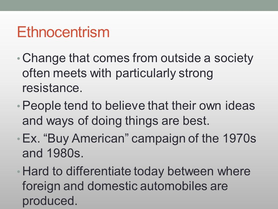 Ethnocentrism Change that comes from outside a society often meets with particularly strong resistance.