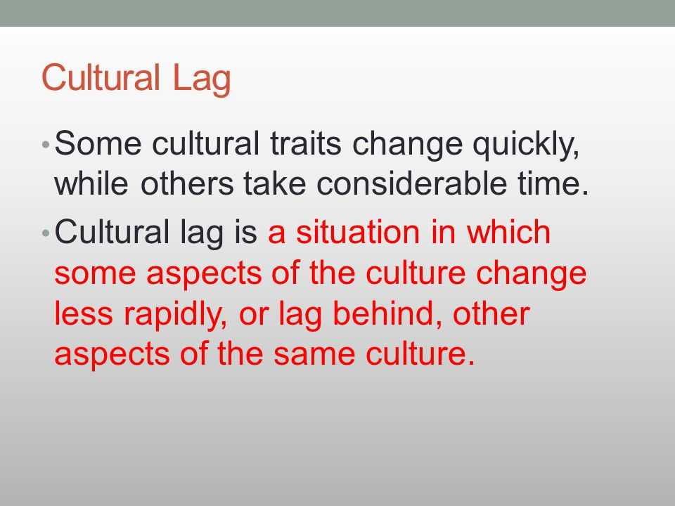 Cultural Lag Some cultural traits change quickly, while others take considerable time.
