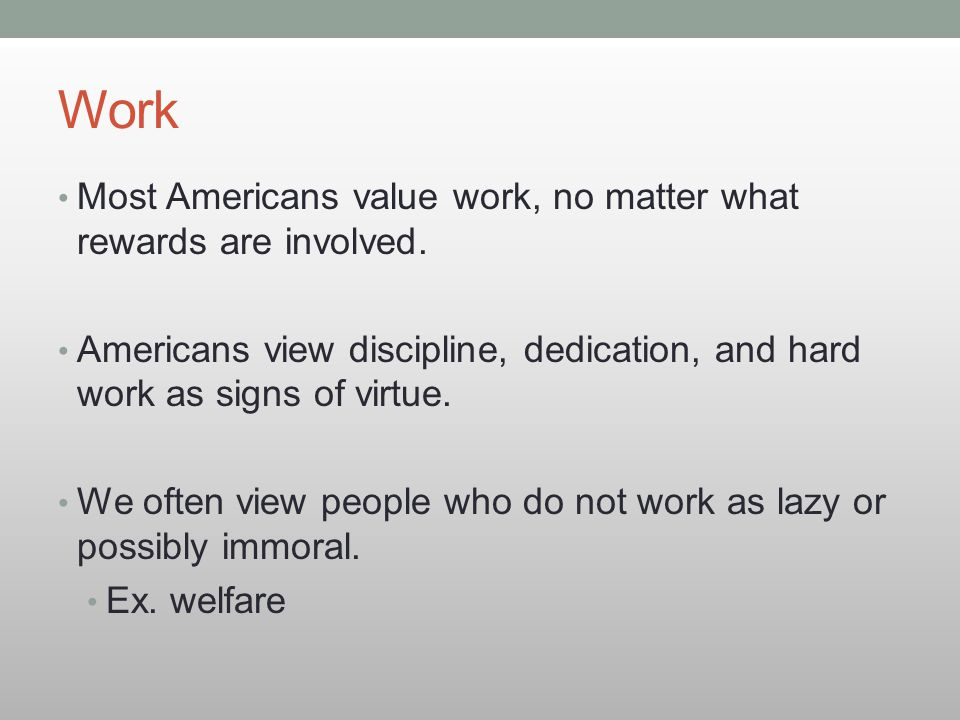 Work Most Americans value work, no matter what rewards are involved.