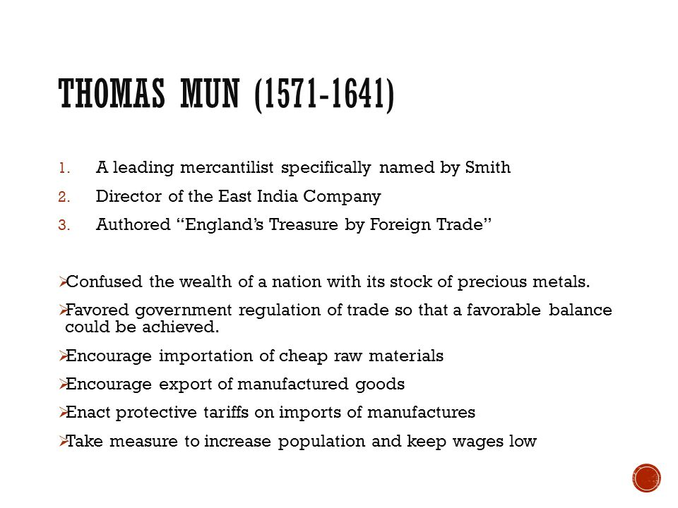 Thomas Mun (1571-1641) A leading mercantilist specifically named by Smith. Director of the East India Company.