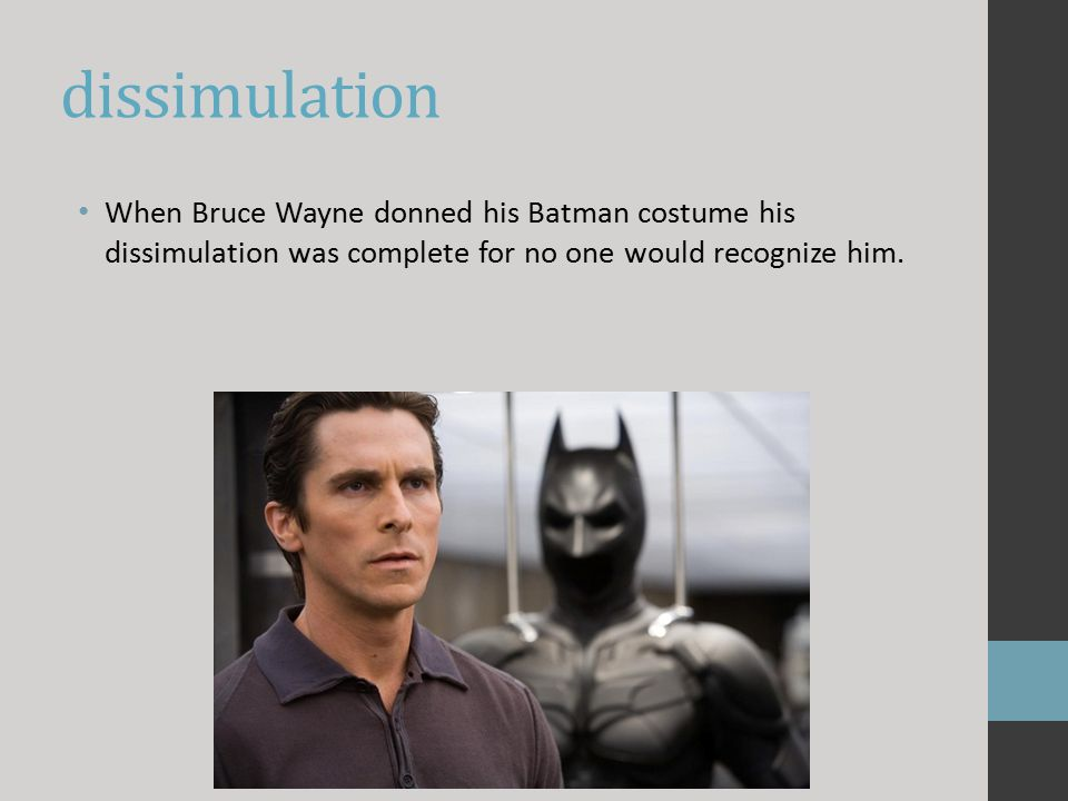 dissimulation When Bruce Wayne donned his Batman costume his dissimulation was complete for no one would recognize him.