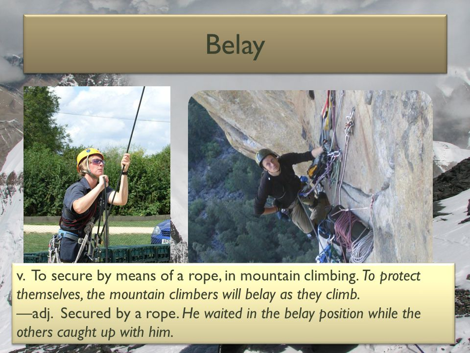 Belay v. To secure by means of a rope, in mountain climbing. To protect themselves, the mountain climbers will belay as they climb.