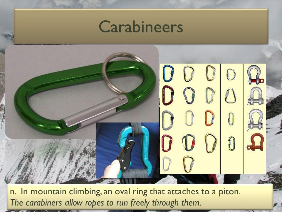 Carabineers n. In mountain climbing, an oval ring that attaches to a piton.