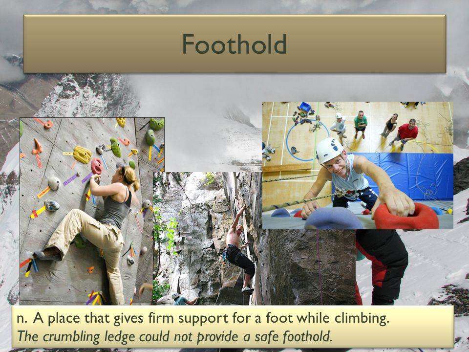 Foothold n. A place that gives firm support for a foot while climbing.