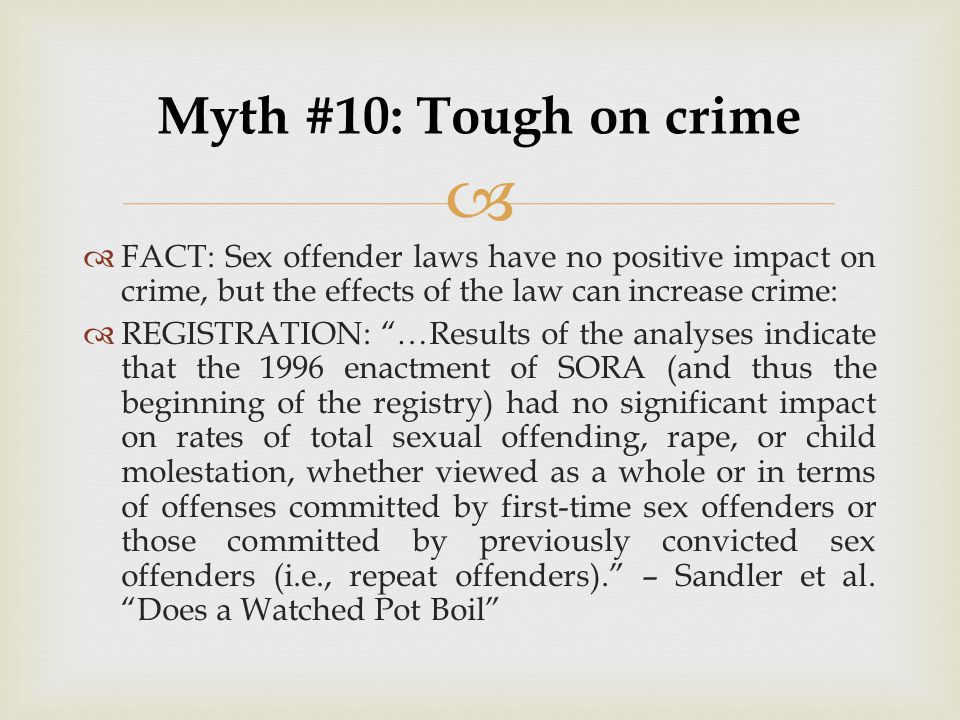 Myth #10: Tough on crime FACT: Sex offender laws have no positive impact on crime, but the effects of the law can increase crime: