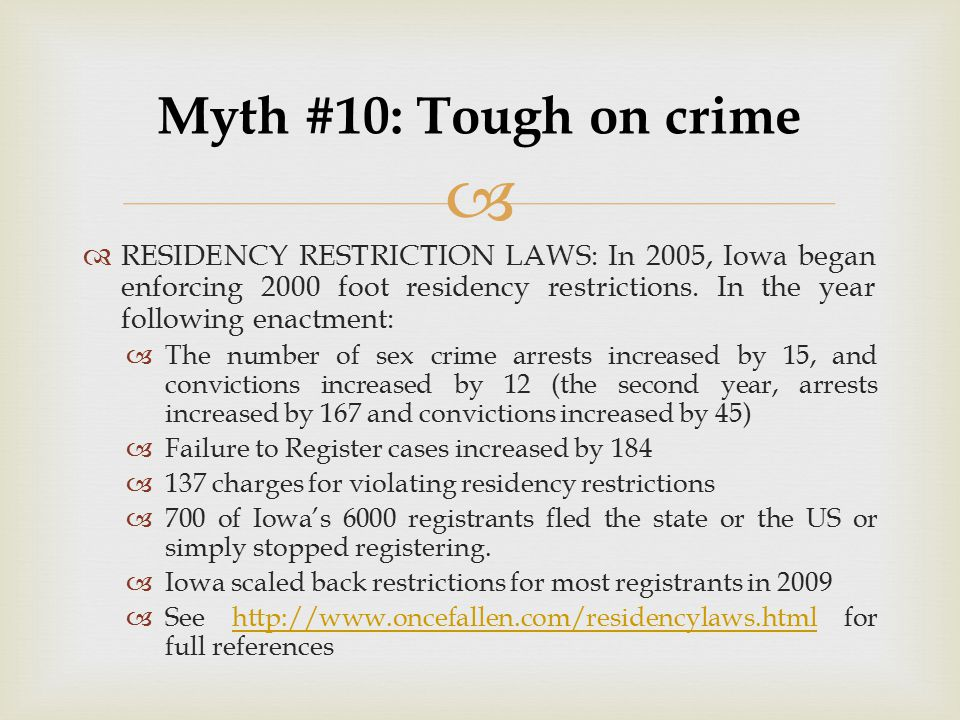 Myth #10: Tough on crime RESIDENCY RESTRICTION LAWS: In 2005, Iowa began enforcing 2000 foot residency restrictions. In the year following enactment: