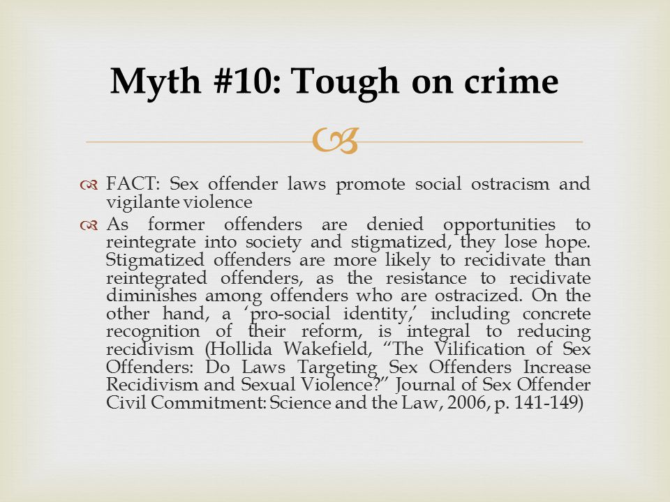 Myth #10: Tough on crime FACT: Sex offender laws promote social ostracism and vigilante violence.