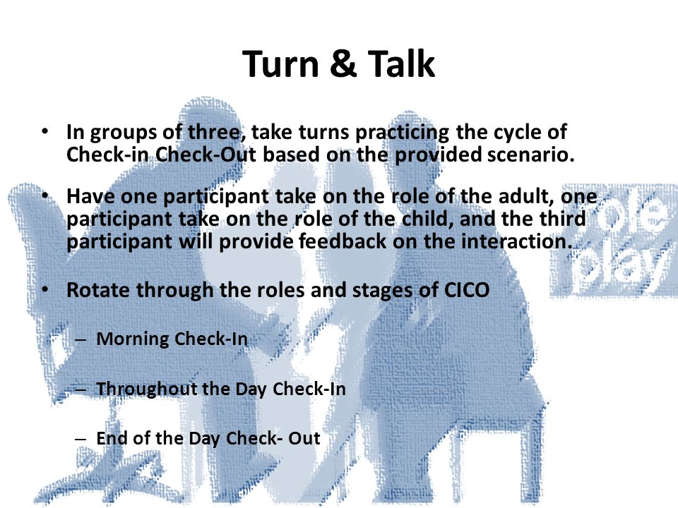 Turn & Talk In groups of three, take turns practicing the cycle of Check-in Check-Out based on the provided scenario.