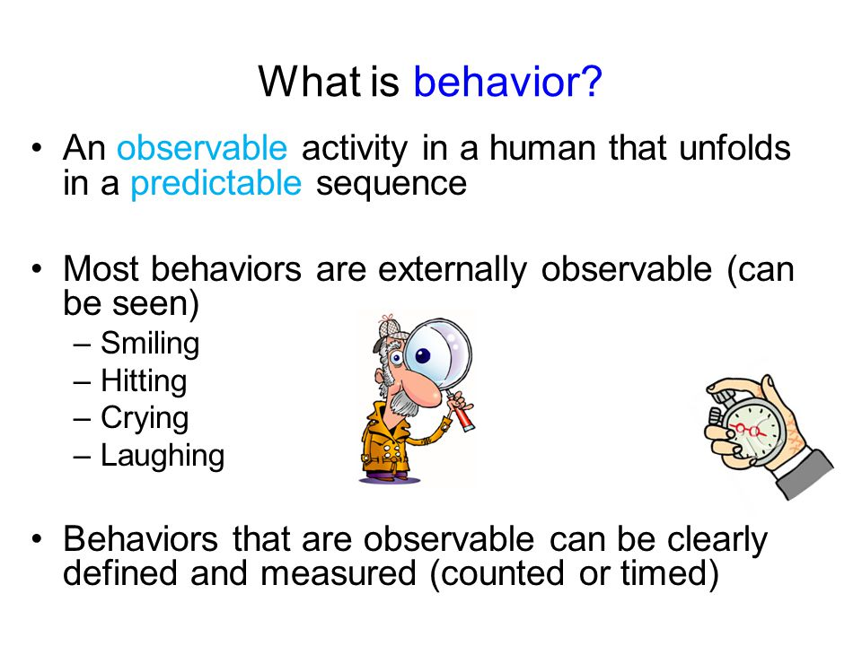 What is behavior An observable activity in a human that unfolds in a predictable sequence. Most behaviors are externally observable (can be seen)
