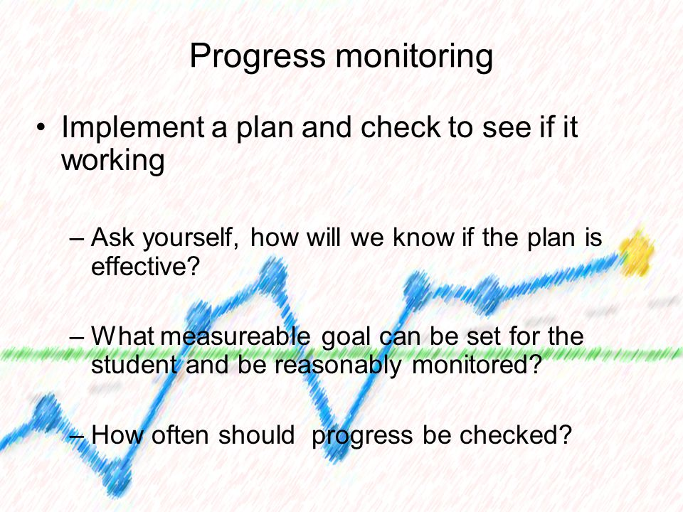 Progress monitoring Implement a plan and check to see if it working