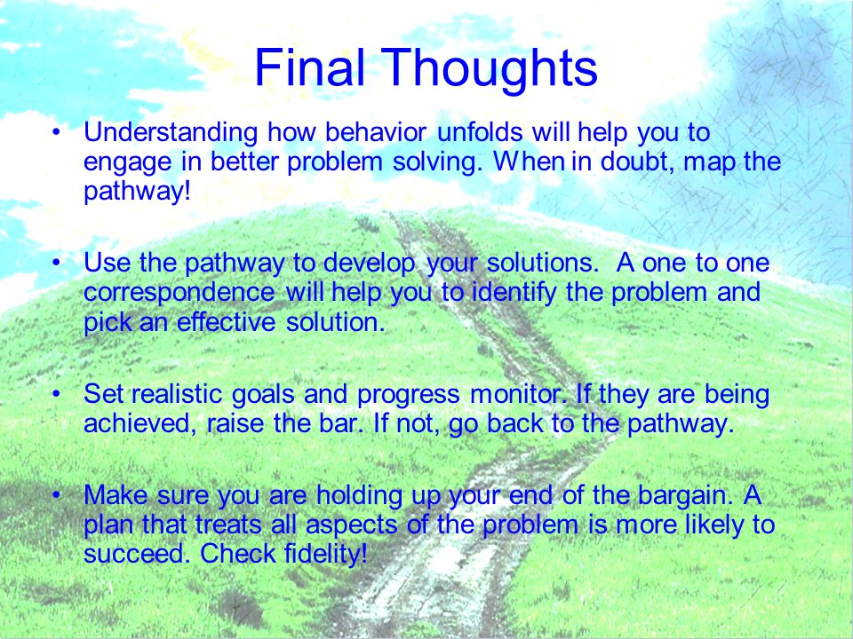 Final Thoughts Understanding how behavior unfolds will help you to engage in better problem solving. When in doubt, map the pathway!