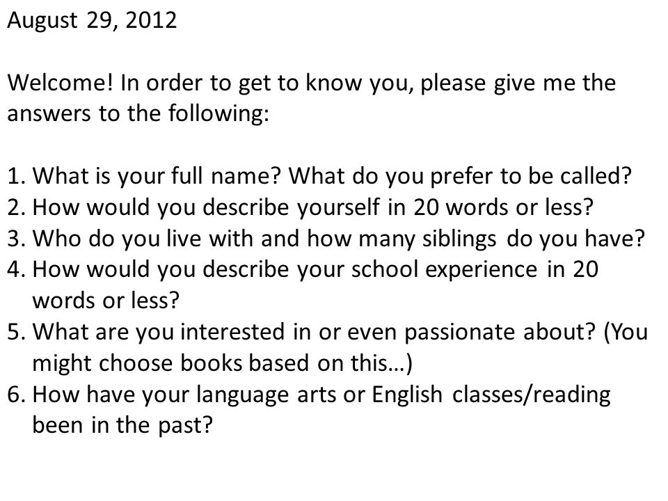 August 29, 2012 Welcome! In order to get to know you, please give me the answers to the following: