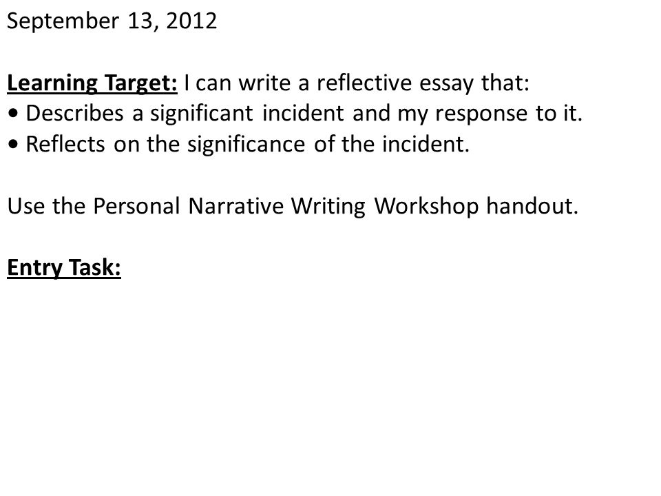 September 13, 2012 Learning Target: I can write a reflective essay that: • Describes a significant incident and my response to it.
