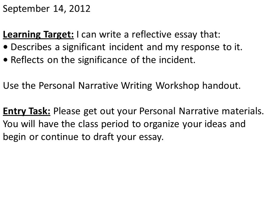 September 14, 2012 Learning Target: I can write a reflective essay that: • Describes a significant incident and my response to it.