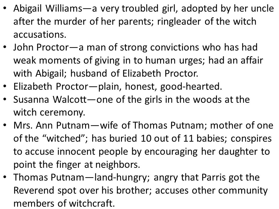 Abigail Williams—a very troubled girl, adopted by her uncle after the murder of her parents; ringleader of the witch accusations.