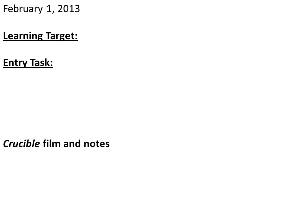 February 1, 2013 Learning Target: Entry Task: Crucible film and notes
