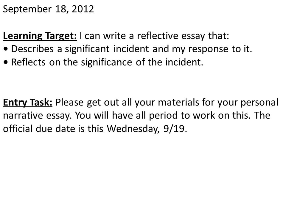 September 18, 2012 Learning Target: I can write a reflective essay that: • Describes a significant incident and my response to it.
