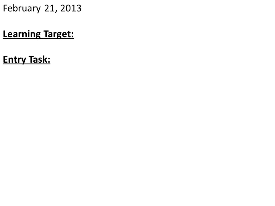 February 21, 2013 Learning Target: Entry Task: